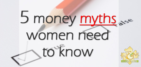 5 money myths women need to know - womenandmoney.com